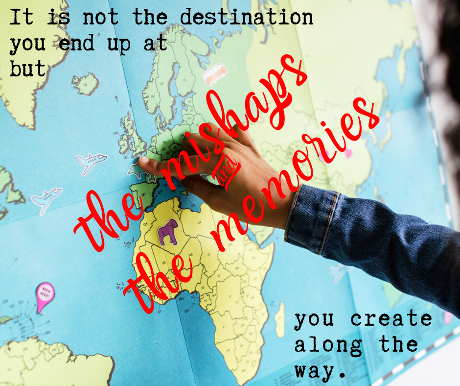 It is not the destination you end up but the mishaps and the memories you create along the way