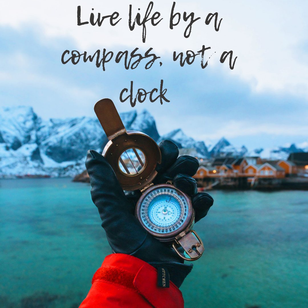 Live life by a compass, not a clock -Stephen Covey